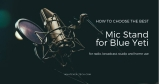 Best Blue Yeti Microphone Stand: 2019's Reviews, Comparing and Buyer's Guide