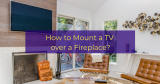 How to Mount a TV over a Fireplace?