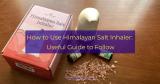 How to Use Himalayan Salt Inhaler: Useful Guide to Follow